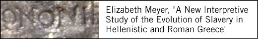 Elizabeth Meyer, A New Interpretive Study of the Evolution of Slavery in Hellenistic and Roman Greece.